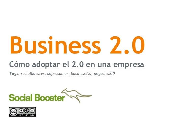 Business 2.0 C ómo adoptar el 2.0 en una empresa Tags:  socialbooster, adprosumer, business2.0, negocios2.0