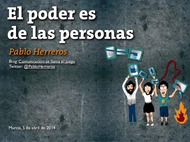 Pablo Herreros Blog: Comunicación se llama el juego Twitter: @PabloHerreros El poder es de las personas Murcia, 5 de abril...