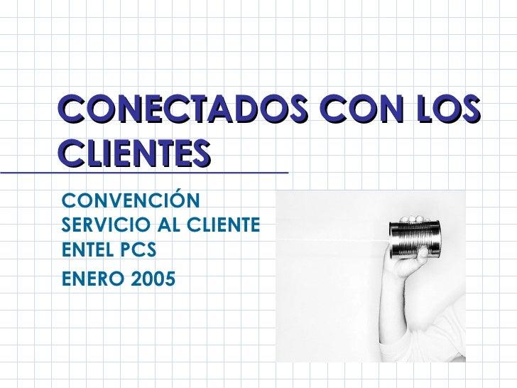 CONECTADOS CON LOS CLIENTES CONVENCIÓN SERVICIO AL CLIENTE ENTEL PCS ENERO 2005