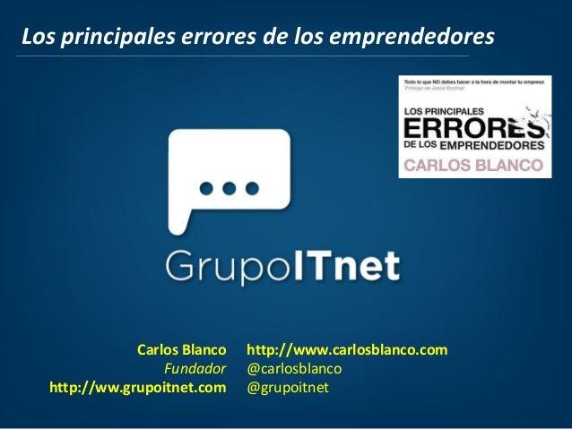 Carlos Blanco Fundador http://ww.grupoitnet.com http://www.carlosblanco.com @carlosblanco @grupoitnet Los principales erro...