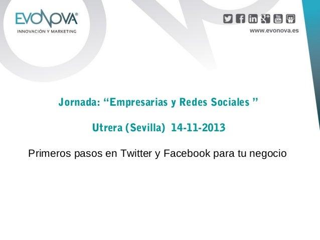 """Jornada: """"Empresarias y Redes Sociales """" Utrera (Sevilla) 14-11-2013 Primeros pasos en Twitter y Facebook para tu negocio"""