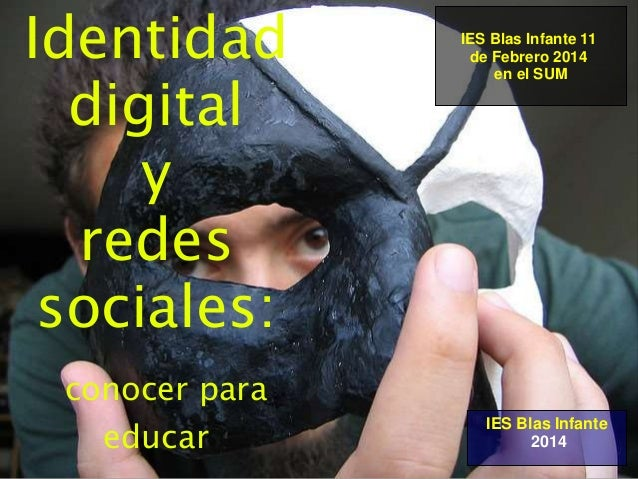 Identidad digital y redes sociales: conocer para educar IES Blas Infante 2014 IES Blas Infante 11 de Febrero 2014 en el SUM