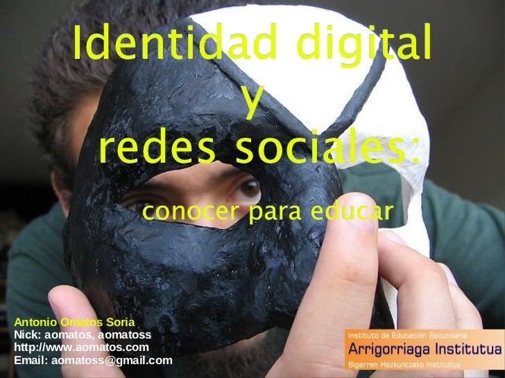 Identidad digital  y  redes sociales:   conocer para educar Antonio Omatos Soria Nick: aomatos, aomatoss http://www.aomato...