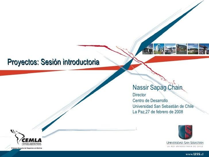 Proyectos: Sesión introductoria Nassir Sapag Chain Director Centro de Desarrollo  Universidad San Sebastián de Chile La Pa...