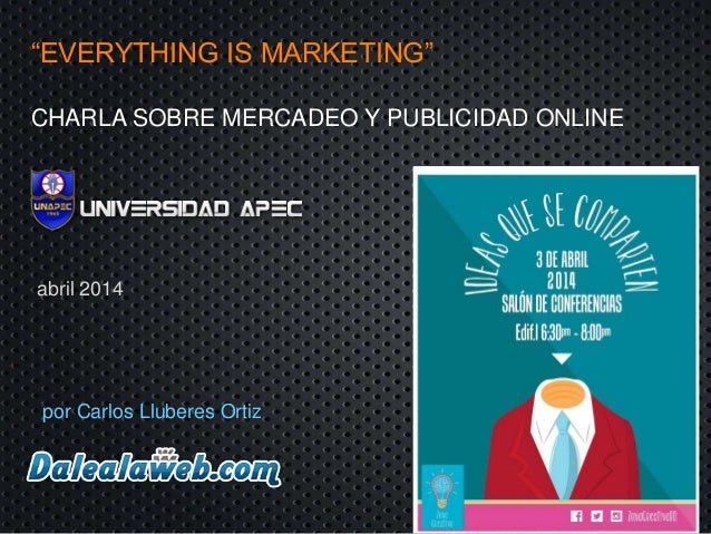 """EVERYTHING IS MARKETING"" CHARLA SOBRE MERCADEO Y PUBLICIDAD ONLINE por Carlos Lluberes Ortiz abril 2014"