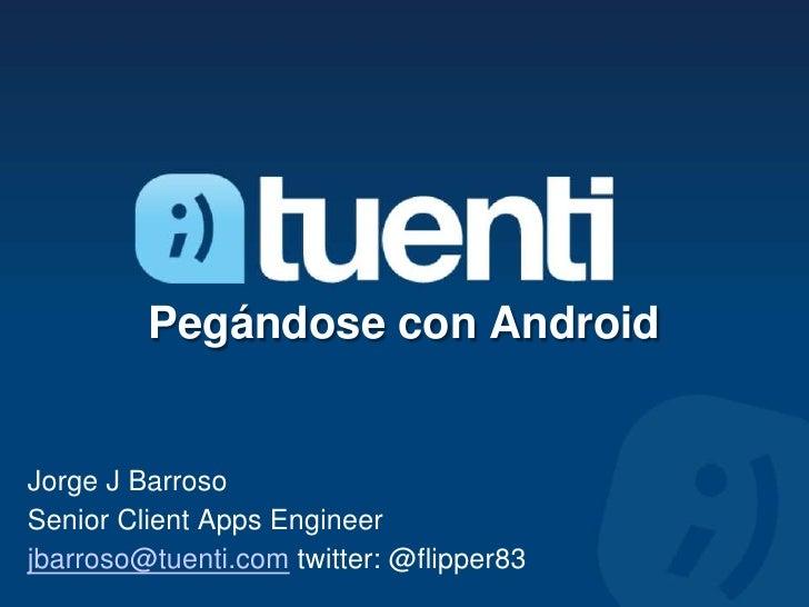 Pegándose con AndroidJorge J BarrosoSenior Client Apps Engineerjbarroso@tuenti.com twitter: @flipper83