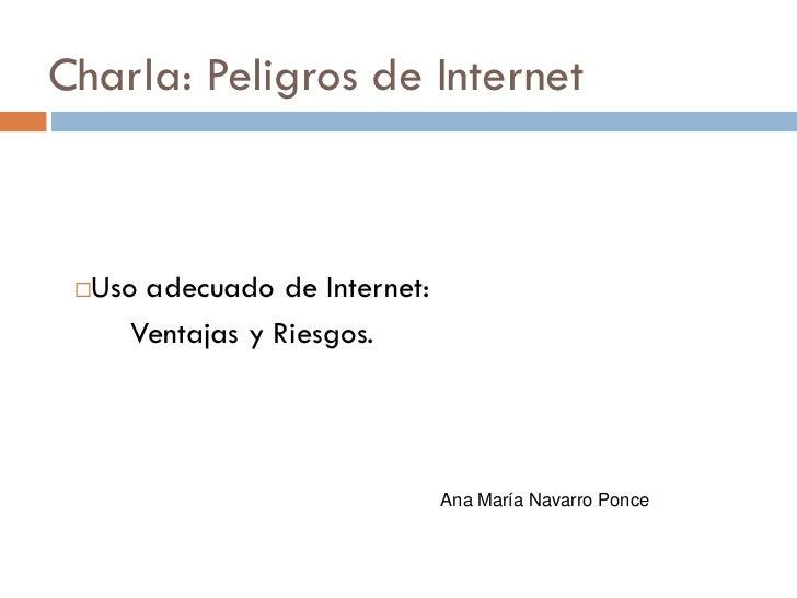 Charla: Peligros de Internet Uso adecuado de Internet:     Ventajas y Riesgos.                              Ana María Nav...
