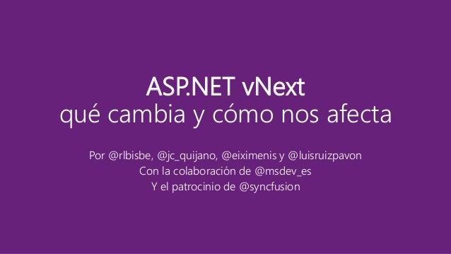 ASP.NET vNext  qué cambia y cómo nos afecta  Por @rlbisbe, @jc_quijano, @eiximenis y @luisruizpavon  Con la colaboración d...