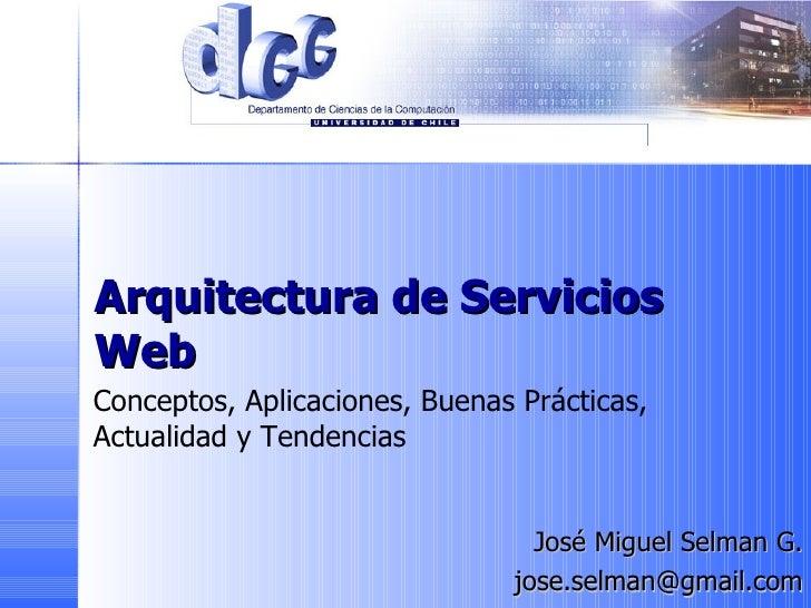 Arquitectura de Servicios Web José Miguel Selman G. j [email_address] Conceptos, Aplicaciones, Buenas Prácticas,  Actualid...