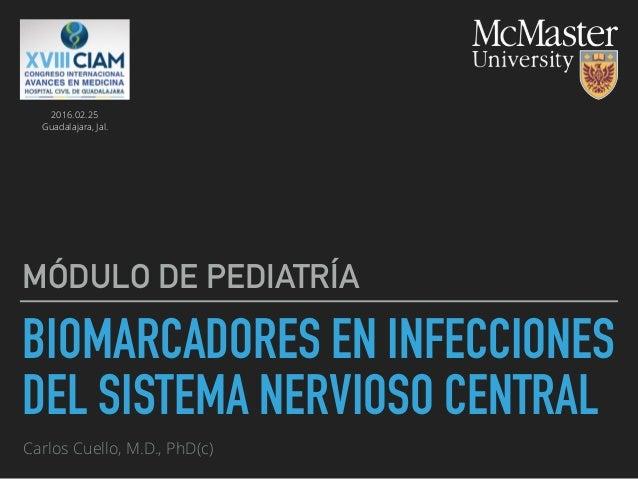 BIOMARCADORES EN INFECCIONES DEL SISTEMA NERVIOSO CENTRAL MÓDULO DE PEDIATRÍA Carlos Cuello, M.D., PhD(c) 2016.02.25 Guada...