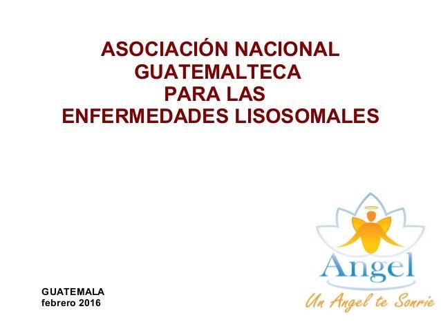 ASOCIACIÓN NACIONAL GUATEMALTECA PARA LAS ENFERMEDADES LISOSOMALES GUATEMALA febrero 2016