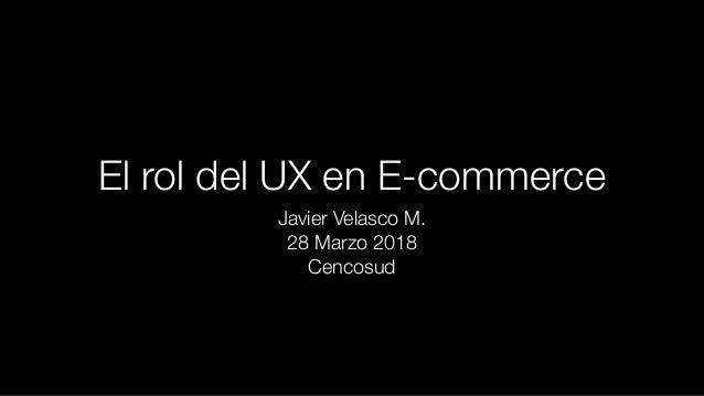 El rol del UX en E-commerce Javier Velasco M. 28 Marzo 2018 Cencosud