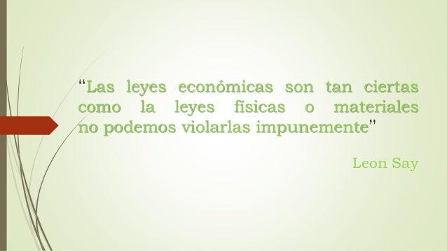 """""""Las leyes económicas son tan ciertas  como la leyes físicas o materiales  no podemos violarlas impunemente""""  Leon Say"""