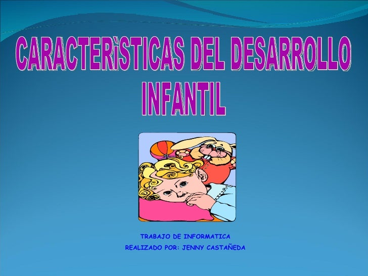 CARACTERìSTICAS DEL DESARROLLO  INFANTIL TRABAJO DE INFORMATICA REALIZADO POR: JENNY CASTAÑEDA