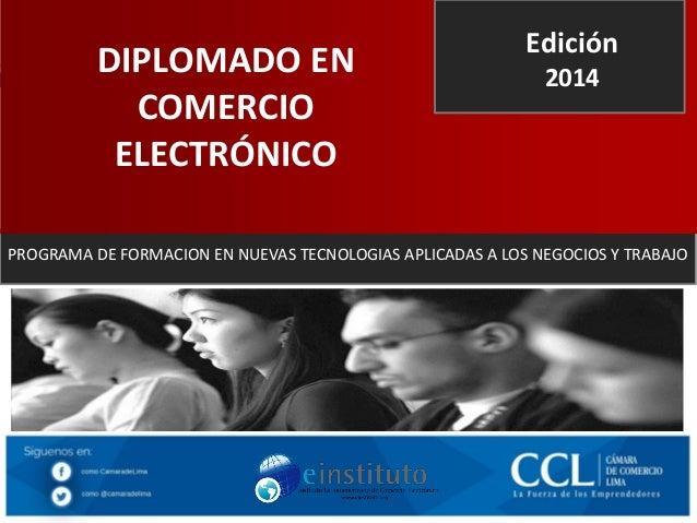 DIPLOMADO EN COMERCIO ELECTRÓNICO  Edición 2014  PROGRAMA DE FORMACION EN NUEVAS TECNOLOGIAS APLICADAS A LOS NEGOCIOS Y TR...