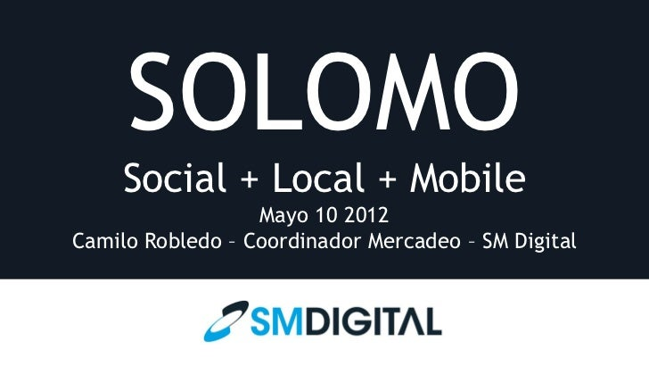 SOLOMO     Social + Local + Mobile                  Mayo 10 2012Camilo Robledo – Coordinador Mercadeo – SM Digital