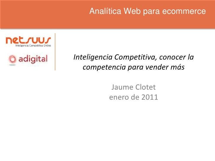 Analítica Web para ecommerce<br />Inteligencia Competitiva, conocer la competencia para vender más<br />Jaume Clotet<br />...
