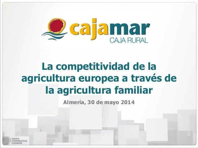 La competitividad de la agricultura europea a través de la agricultura familiar Almería, 30 de mayo 2014