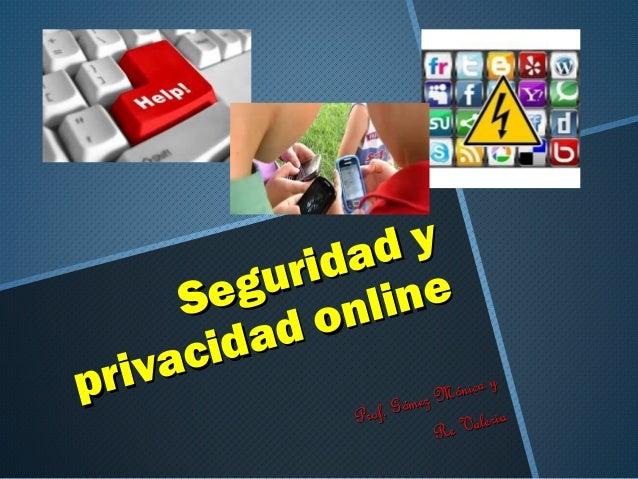 Seguridad y Seguridad y privacidad online privacidad online Prof. Gómez Mónica y Prof. Gómez Mónica y Re Valeria Re Valeria