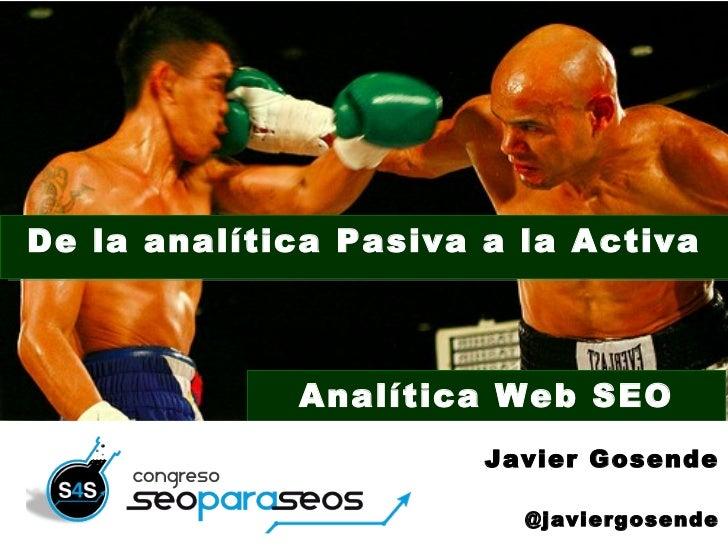De la analítica Pasiva a la Activa                 Analítica Web SEO                           Javier Gosende1            ...