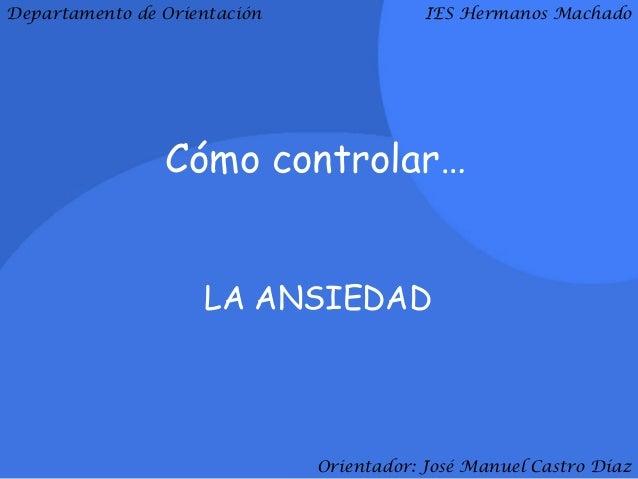 Departamento de Orientación               IES Hermanos Machado                Cómo controlar…                    LA ANSIED...