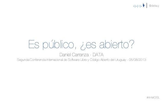 Es público, ¿es abierto? Daniel Carranza - DATA Segunda Conferencia Internacional de Software Libre y Código Abierto del U...