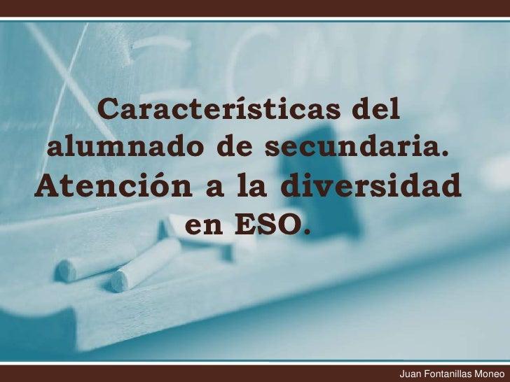 Características del alumnado de secundaria. Atención a la diversidad en ESO.<br />Juan Fontanillas Moneo<br />