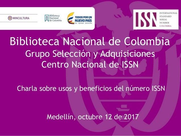 Biblioteca Nacional de Colombia Grupo Selección y Adquisiciones Centro Nacional de ISSN Charla sobre usos y beneficios del...