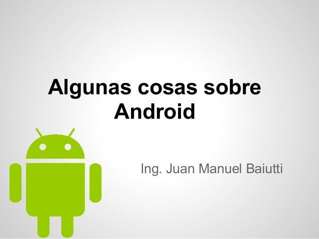 Algunas cosas sobre Android Ing. Juan Manuel Baiutti