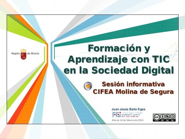 Formación y Aprendizaje con TIC en la Sociedad Digital Sesión informativa CIFEA Molina de Segura Juan Jesús Baño Egea Murc...