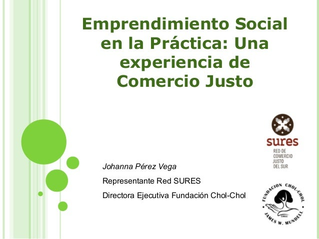 Emprendimiento Social en la Práctica: Una experiencia de Comercio Justo Johanna Pérez Vega Representante Red SURES Directo...