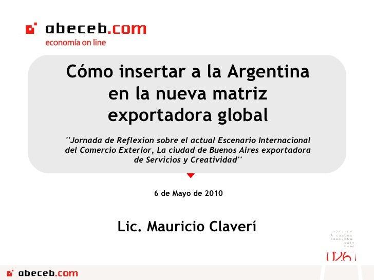 6 de Mayo de 2010 Cómo insertar a la Argentina en la nueva matriz exportadora global ''Jornada de Reflexion sobre el actua...