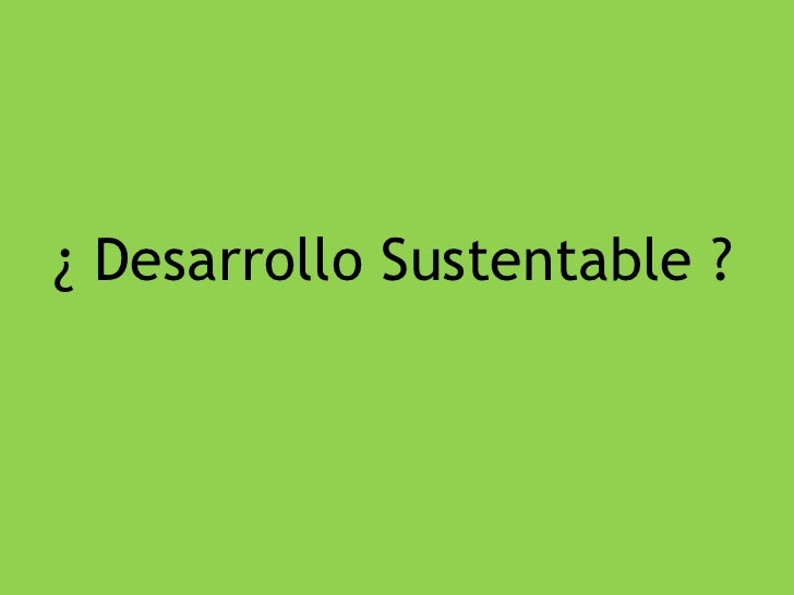 ¿ Desarrollo Sustentable ?