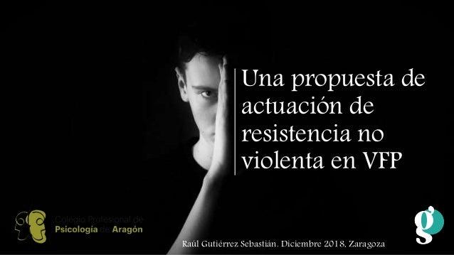 Una propuesta de actuación de resistencia no violenta en VFP Raúl Gutiérrez Sebastián. Diciembre 2018, Zaragoza