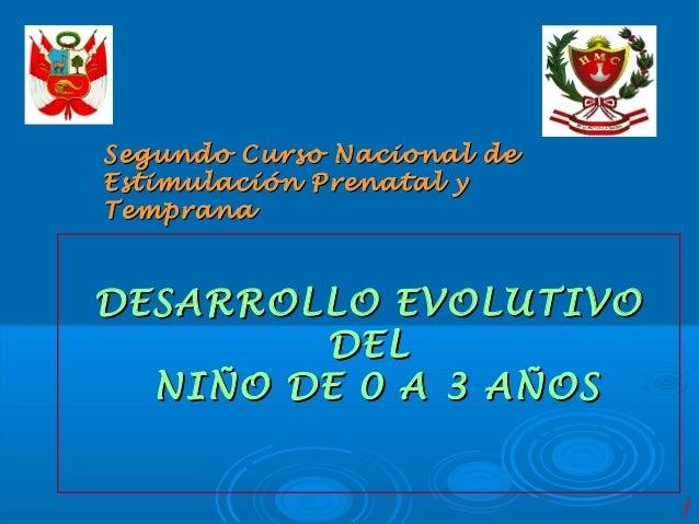 Segundo Curso Nacional deEstimulación Prenatal yTempranaDESARROLLO EVOLUTIVO        DEL  NIÑO DE 0 A 3 AÑOS               ...