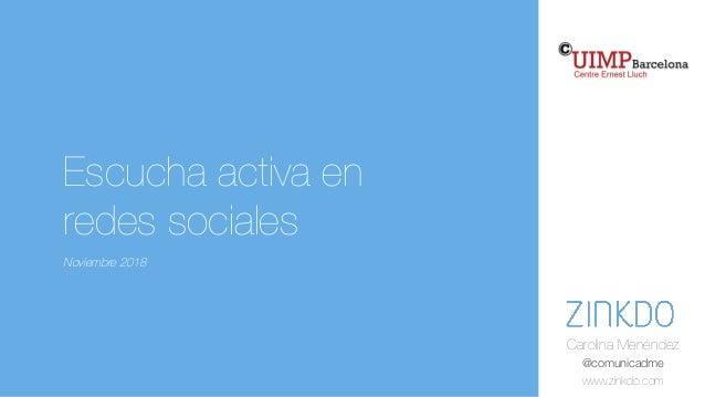 Carolina Menéndez @comunicadme www.zinkdo.com Escucha activa en redes sociales Noviembre 2018