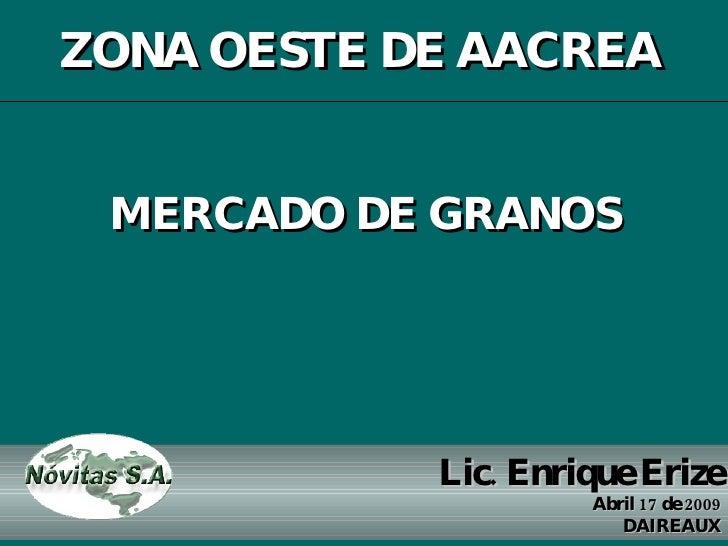 Lic. Enrique Erize Abril 17 de 2009 DAIREAUX MERCADO DE GRANOS ZONA OESTE DE AACREA