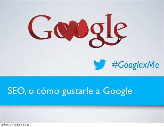 SEO, o cómo gustarle a Google #GooglexMe jueves, 27 de junio de 13