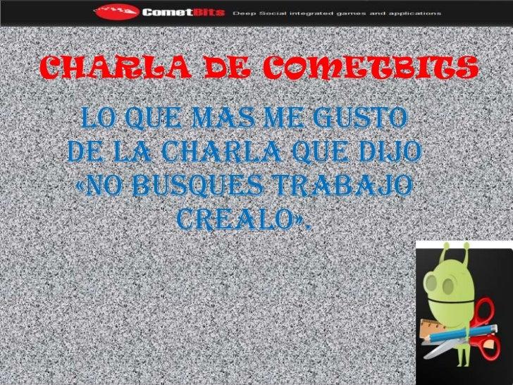 CHARLA DE COMETBITS  LO QUE MAS ME GUSTO DE LA CHARLA QUE DIJO «NO BUSQUES TRABAJO        CREALO».