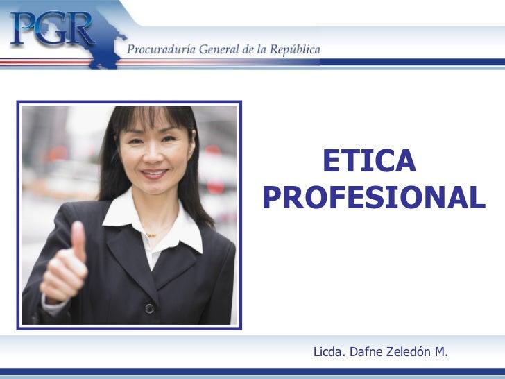ETICAPROFESIONAL  Licda. Dafne Zeledón M.