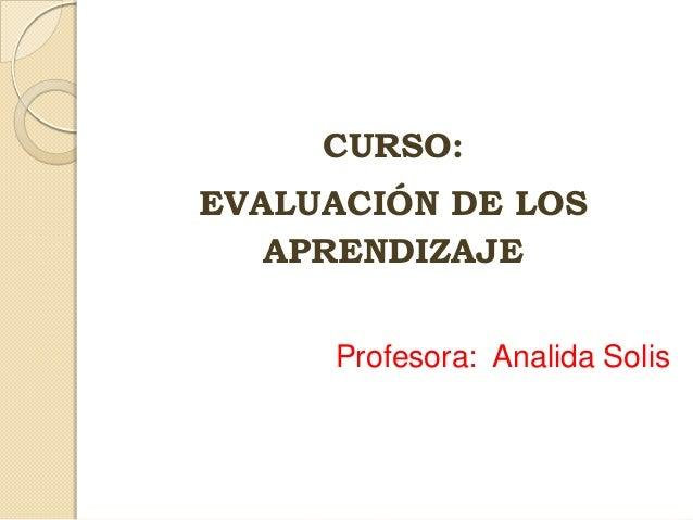 CURSO: EVALUACIÓN DE LOS APRENDIZAJE Profesora: Analida Solis