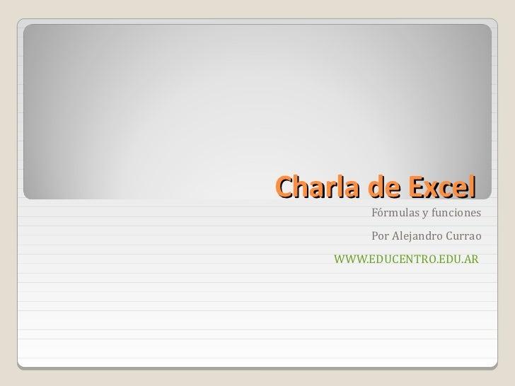 Charla de Excel         Fórmulas y funciones         Por Alejandro Currao    WWW.EDUCENTRO.EDU.AR