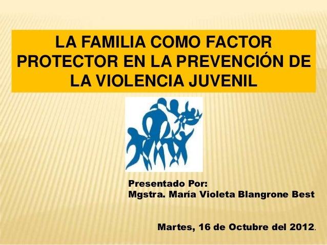 LA FAMILIA COMO FACTORPROTECTOR EN LA PREVENCIÓN DE     LA VIOLENCIA JUVENIL           Presentado Por:           Mgstra. M...