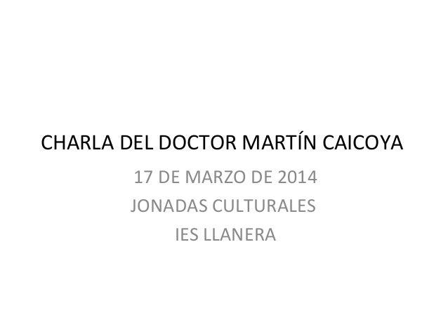 CHARLA DEL DOCTOR MARTÍN CAICOYA 17 DE MARZO DE 2014 JONADAS CULTURALES IES LLANERA