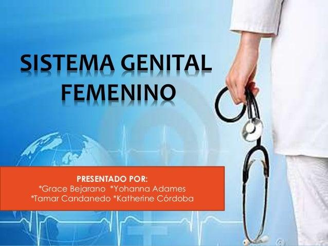 PRESENTADO POR: *Grace Bejarano *Yohanna Adames *Tamar Candanedo *Katherine Córdoba SISTEMA GENITAL FEMENINO
