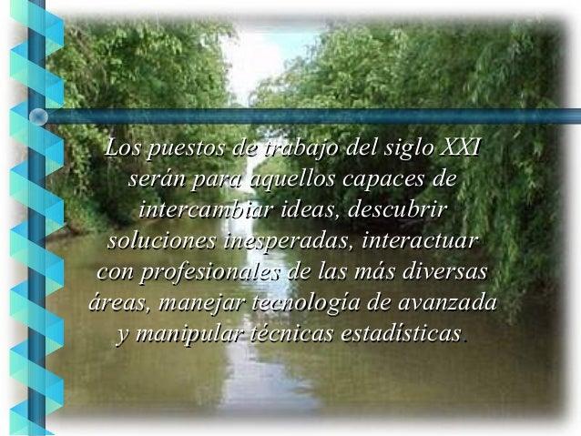 Los puestos de trabajo del siglo XXI serán para aquellos capaces de intercambiar ideas, descubrir soluciones inesperadas, ...