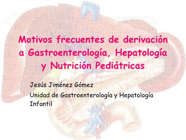 Motivos frecuentes de derivación a Gastroenterología, Hepatología y Nutrición Pediátricas Jesús Jiménez Gómez Unidad de Ga...