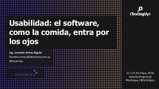 Usabilidad: el software, como la comida, entra por los ojos Ing. Lisandra Armas Águila lisandra.armas@abstracta.com.uy @li...