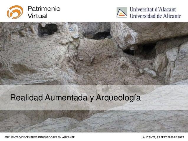 ENCUENTRO DE CENTROS INNOVADORES EN ALICANTE ALICANTE, 27 SEPTIEMBRE 2017 Realidad Aumentada y Arqueología