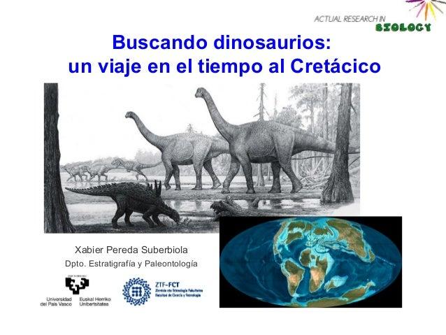 Buscando dinosaurios:un viaje en el tiempo al Cretácico  Xabier Pereda SuberbiolaDpto. Estratigrafía y Paleontología